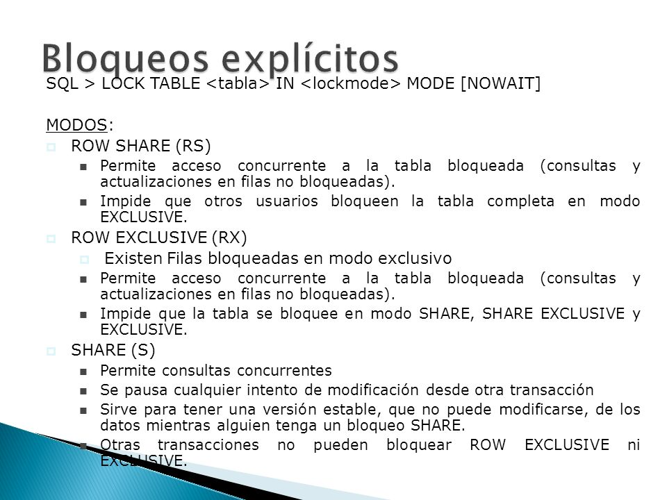 Bloqueos explícitosSQL > LOCK TABLE <tabla> IN <lockmode> MODE [NOWAIT] MODOS: ROW SHARE (RS)